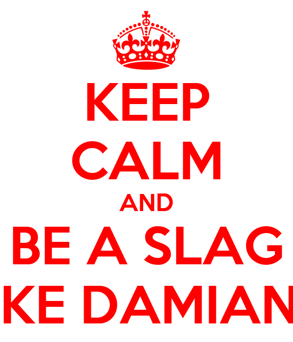 KEEP CALM AND BE A SLAG LIKE DAMIAN!!!