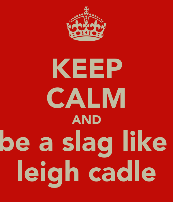 KEEP CALM AND be a slag like  leigh cadle