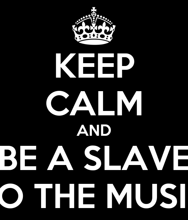 KEEP CALM AND BE A SLAVE TO THE MUSIC