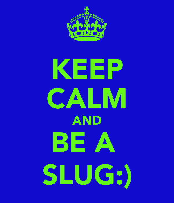 KEEP CALM AND BE A  SLUG:)