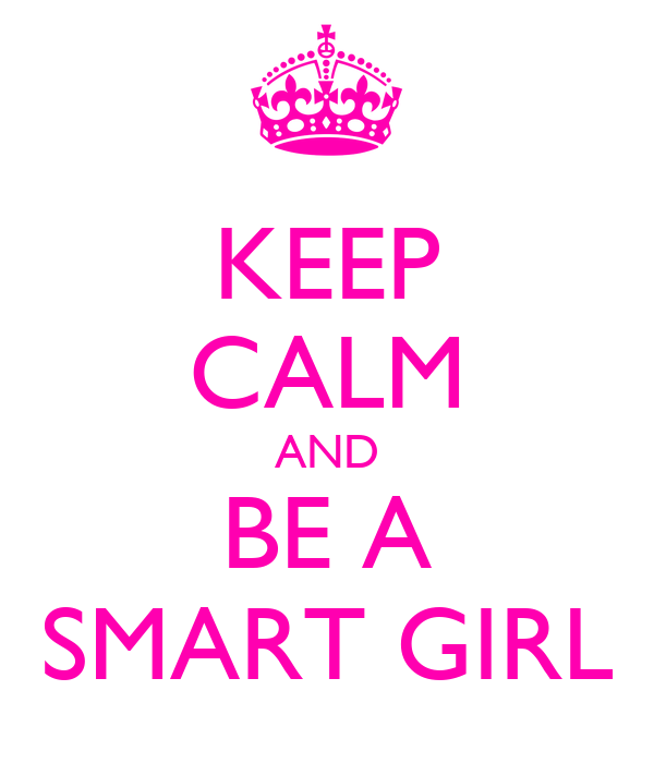 KEEP CALM AND BE A SMART GIRL
