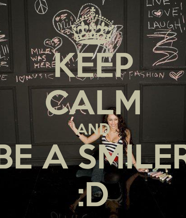 KEEP CALM AND BE A SMILER :D