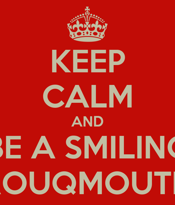 KEEP CALM AND BE A SMILING ROUQMOUTH