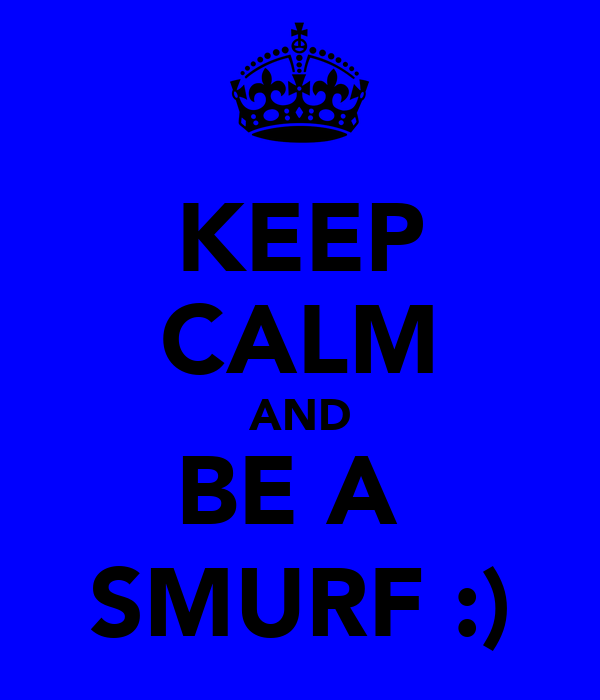 KEEP CALM AND BE A  SMURF :)