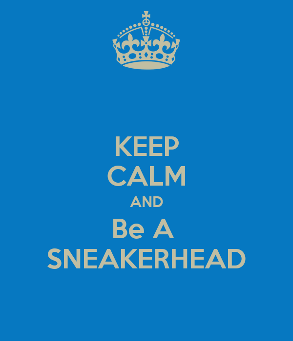 KEEP CALM AND Be A  SNEAKERHEAD