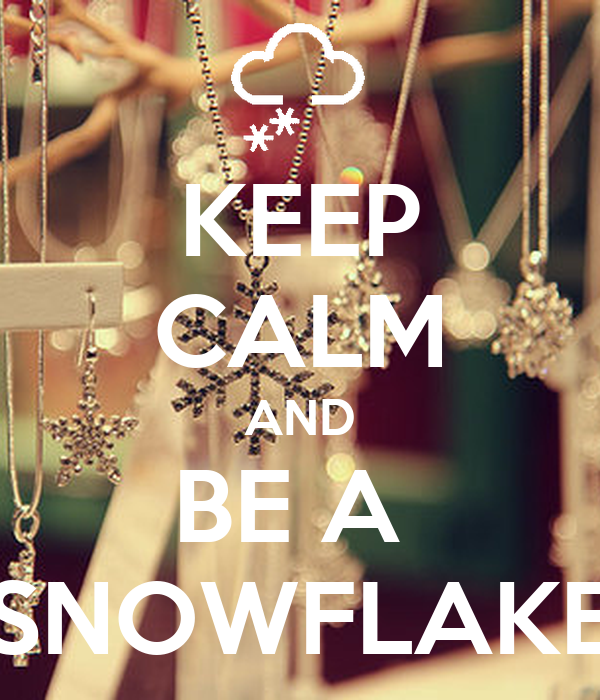 KEEP CALM AND BE A  SNOWFLAKE