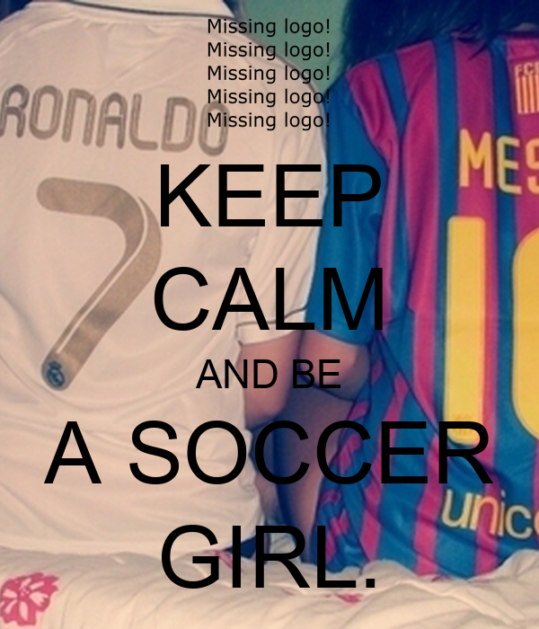 KEEP CALM AND BE A SOCCER GIRL.