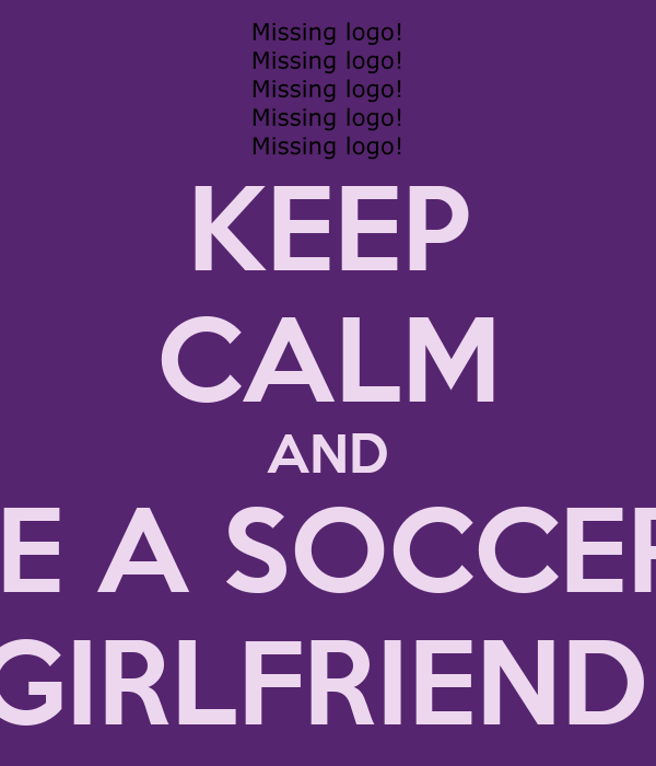 KEEP CALM AND BE A SOCCER  GIRLFRIEND
