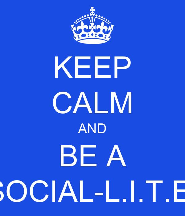 KEEP CALM AND BE A SOCIAL-L.I.T.E.