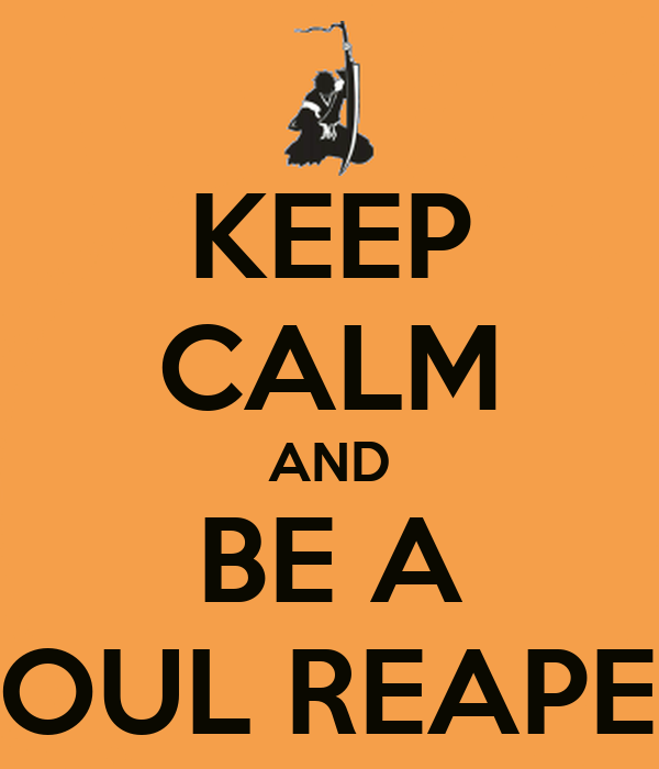 KEEP CALM AND BE A SOUL REAPER