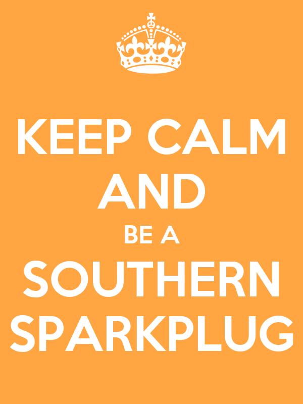 KEEP CALM AND BE A SOUTHERN SPARKPLUG