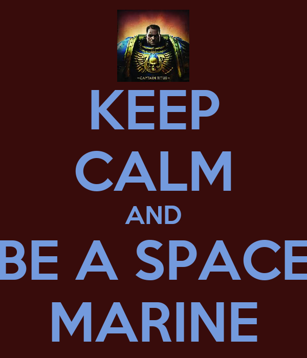KEEP CALM AND BE A SPACE MARINE