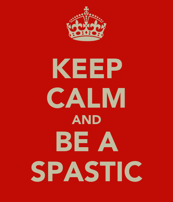 KEEP CALM AND BE A SPASTIC