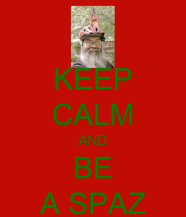 KEEP CALM AND BE A SPAZ