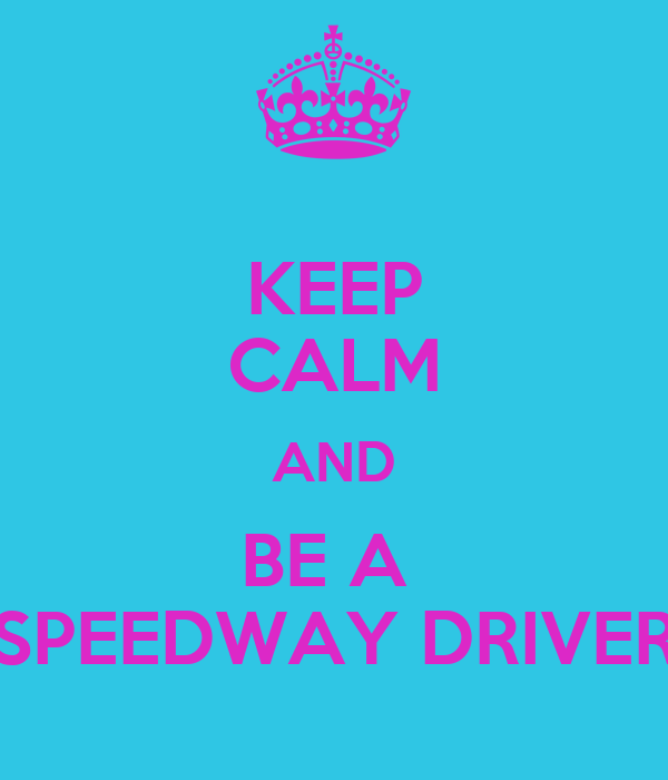 KEEP CALM AND BE A  SPEEDWAY DRIVER