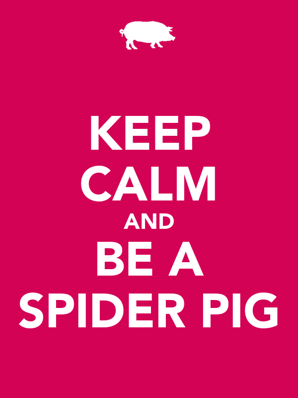 KEEP CALM AND BE A SPIDER PIG