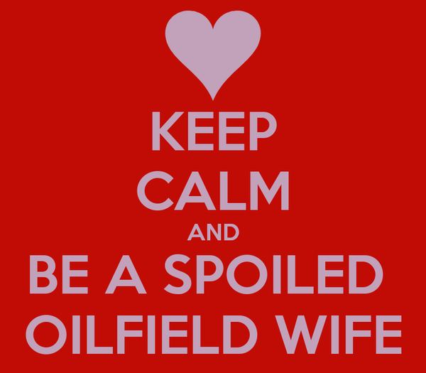 KEEP CALM AND BE A SPOILED  OILFIELD WIFE