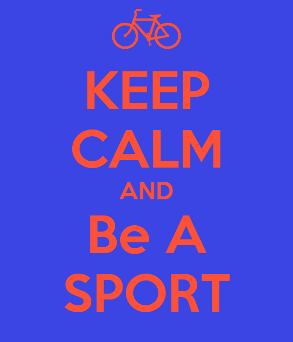 KEEP CALM AND Be A SPORT