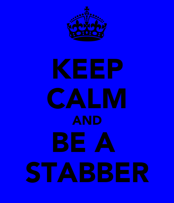 KEEP CALM AND BE A  STABBER