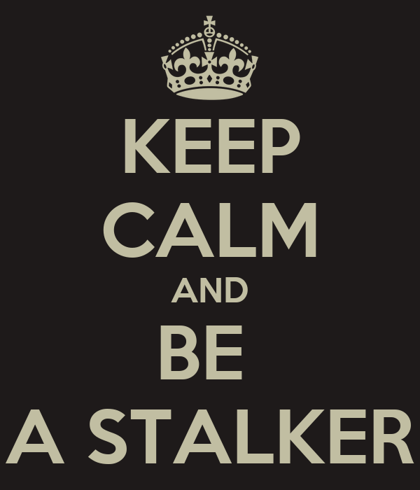 KEEP CALM AND BE  A STALKER
