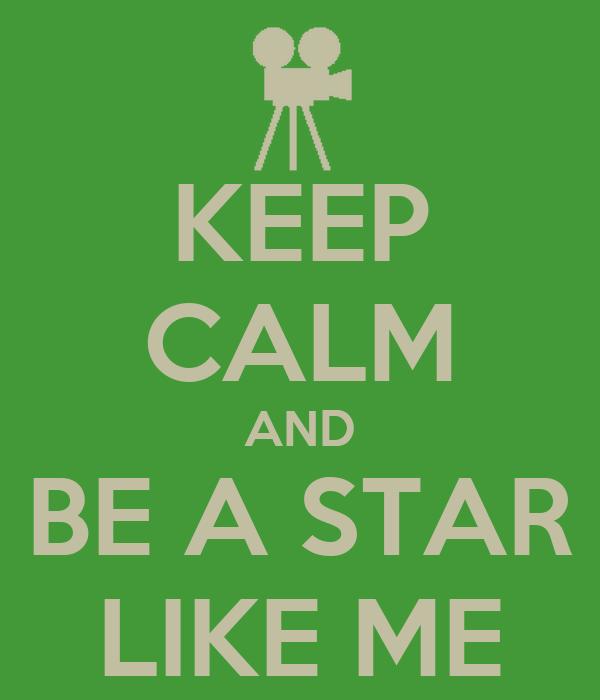 KEEP CALM AND BE A STAR LIKE ME