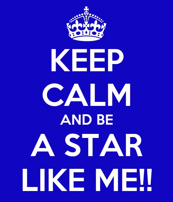 KEEP CALM AND BE A STAR LIKE ME!!