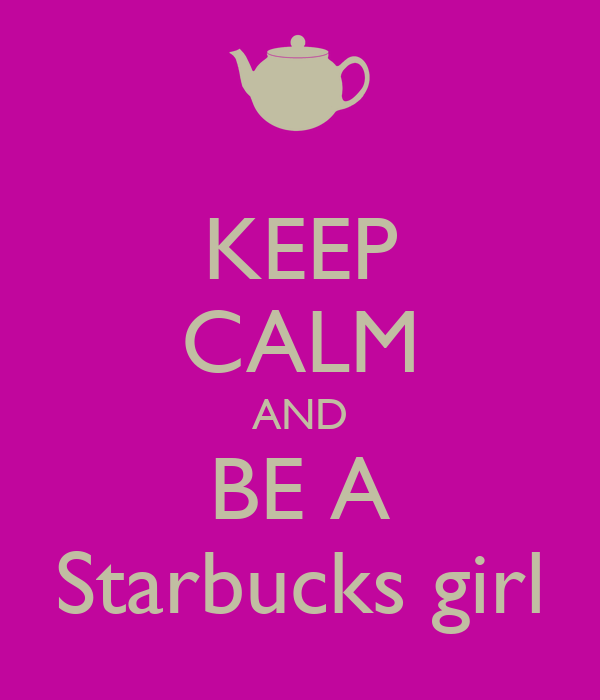 KEEP CALM AND BE A Starbucks girl