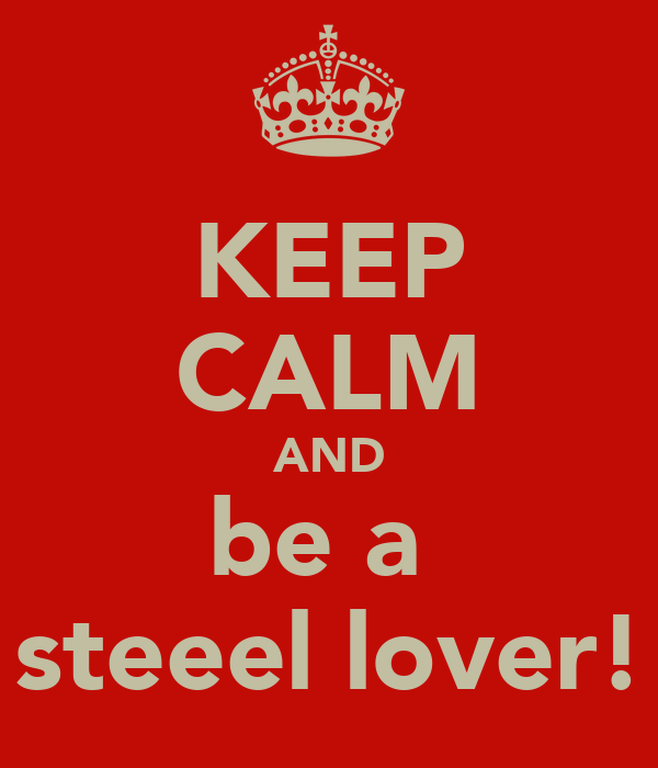 KEEP CALM AND be a  steeel lover!