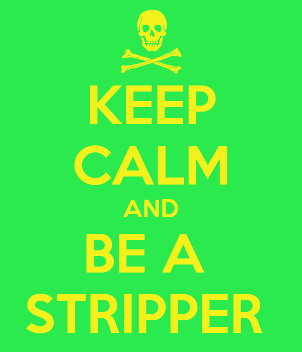 KEEP CALM AND BE A  STRIPPER