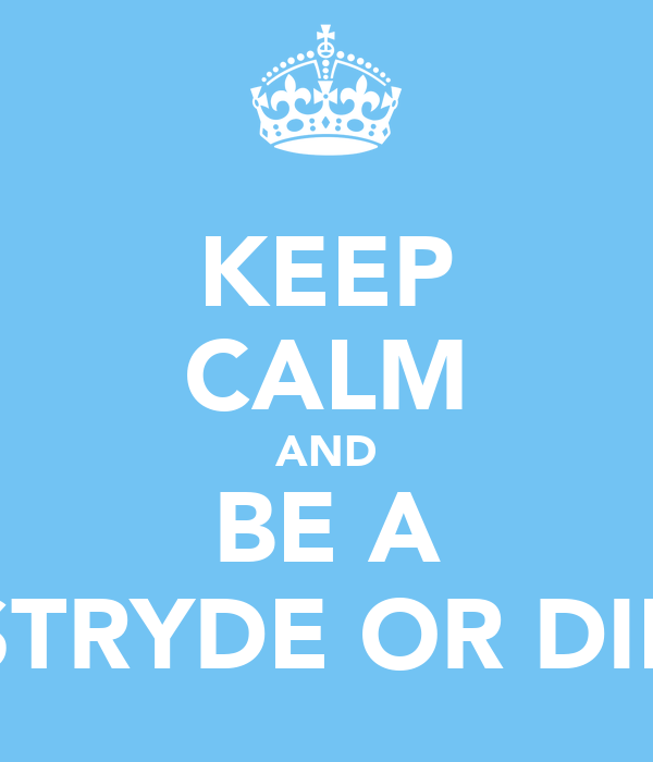 KEEP CALM AND BE A STRYDE OR DIE