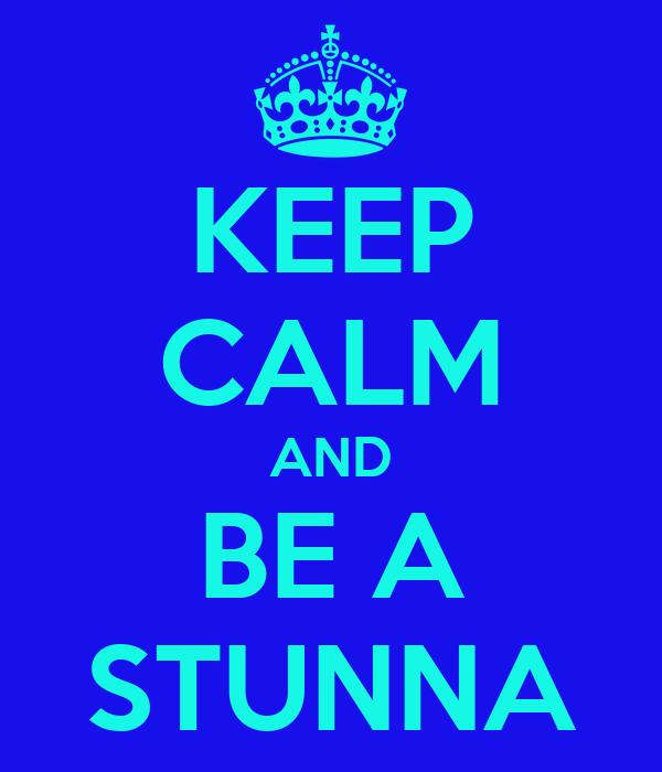 KEEP CALM AND BE A STUNNA