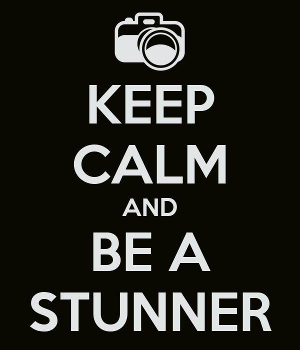 KEEP CALM AND BE A STUNNER