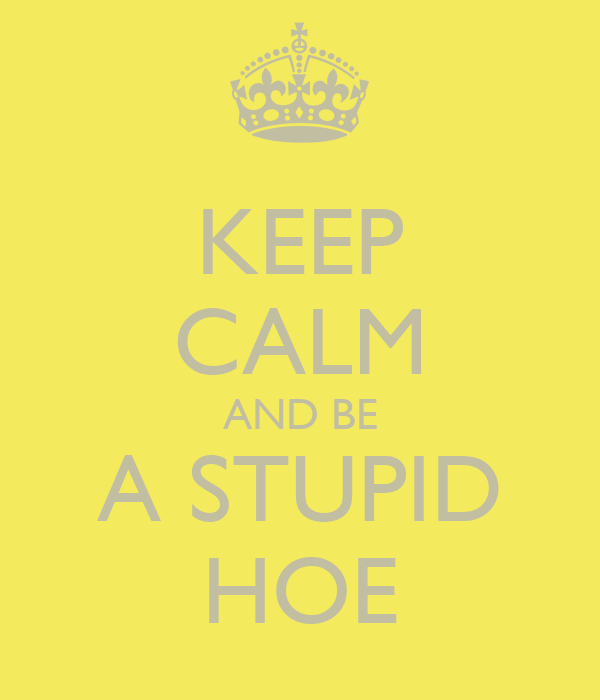 KEEP CALM AND BE A STUPID HOE