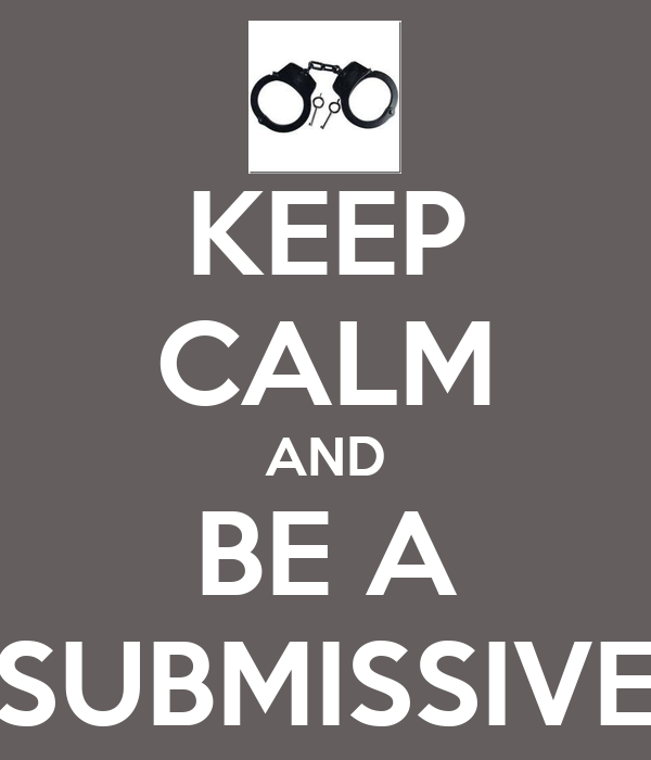 KEEP CALM AND BE A SUBMISSIVE