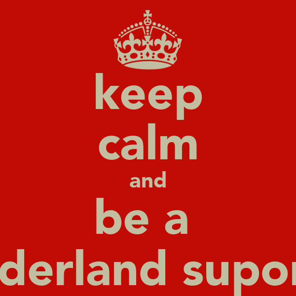 keep calm and be a  sunderland suporter