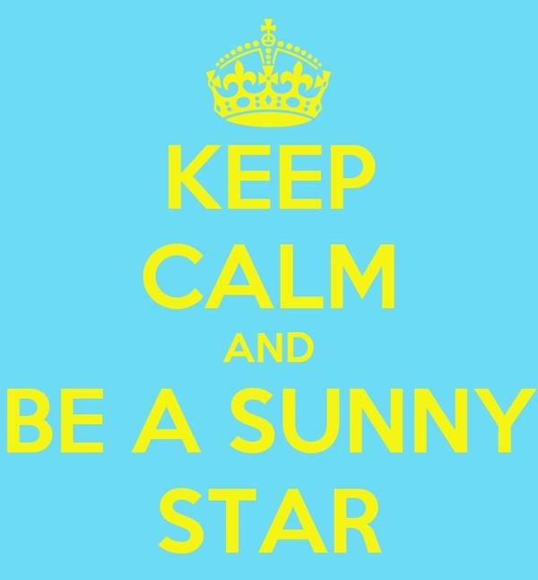 KEEP CALM AND BE A SUNNY STAR