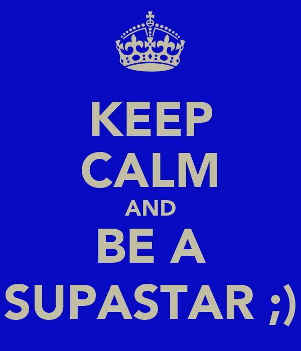 KEEP CALM AND BE A SUPASTAR ;)