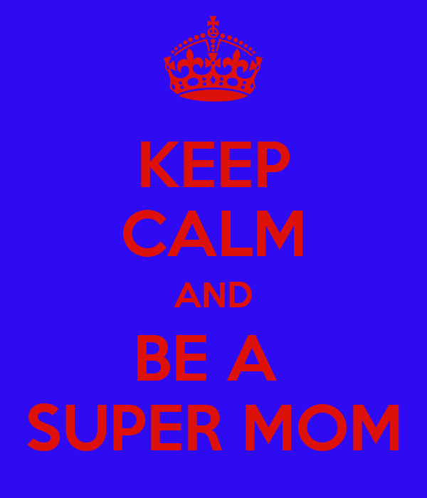 KEEP CALM AND BE A  SUPER MOM