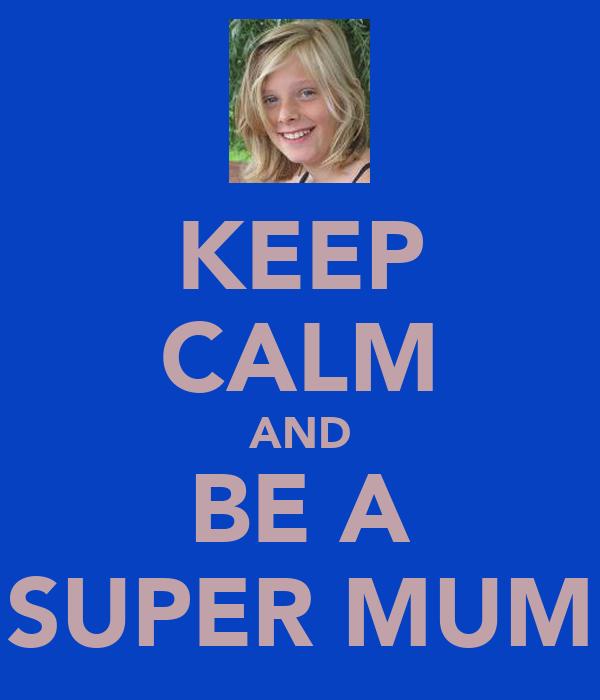 KEEP CALM AND BE A SUPER MUM