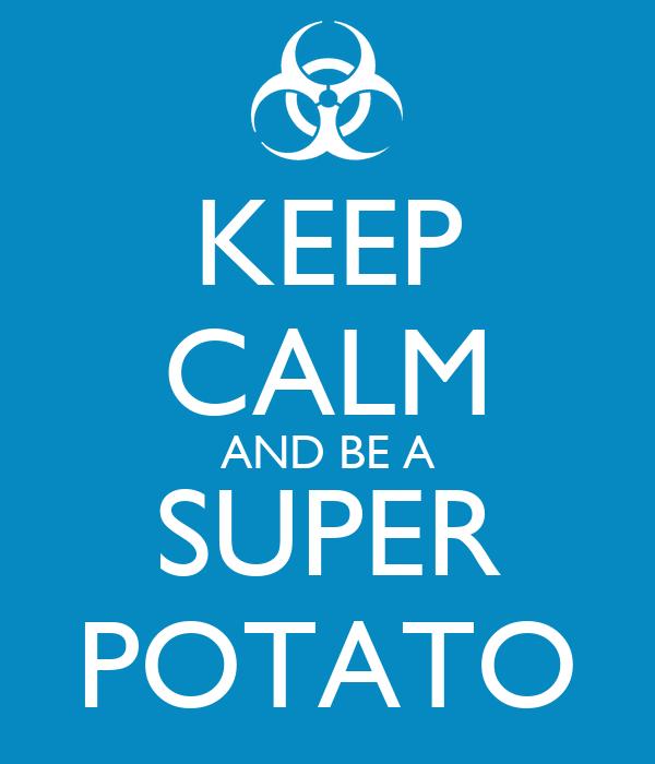 KEEP CALM AND BE A SUPER POTATO