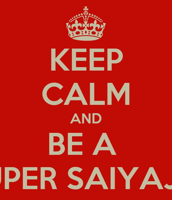 KEEP CALM AND BE A  SUPER SAIYAJIN