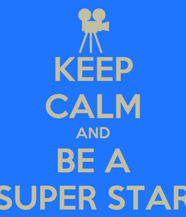 KEEP CALM AND BE A SUPER STAR