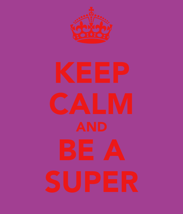 KEEP CALM AND BE A SUPER