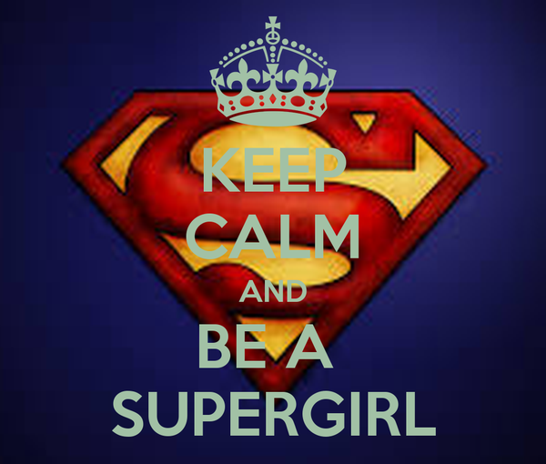KEEP CALM AND BE A  SUPERGIRL