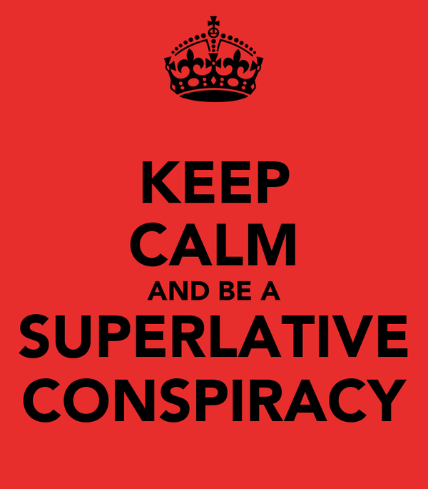 KEEP CALM AND BE A SUPERLATIVE CONSPIRACY