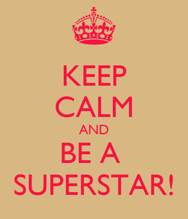 KEEP CALM AND BE A  SUPERSTAR!