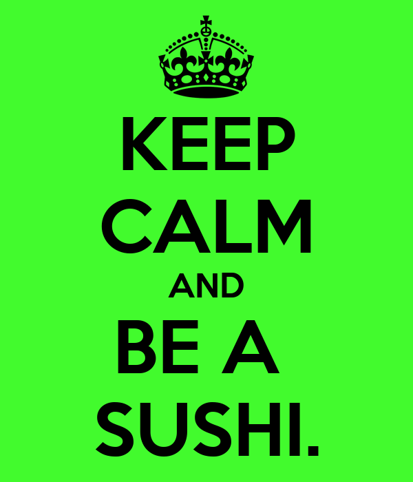 KEEP CALM AND BE A  SUSHI.