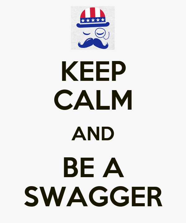 KEEP CALM AND BE A SWAGGER