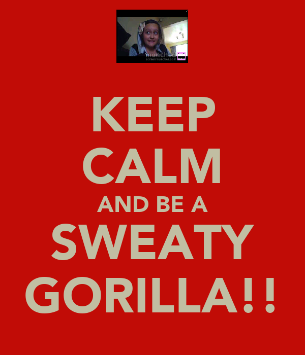 KEEP CALM AND BE A SWEATY GORILLA!!