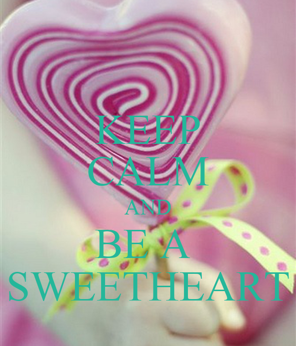 KEEP CALM AND BE A  SWEETHEART